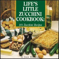 Life's Little Zucchini Cookbook: 101 Zucchini Recipes