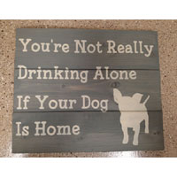 You're Not Drinking Alone If the Dog Is Home – Wood Sign