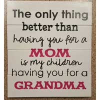 The Only Thing Better Than Having You For A Mom – Inspirational Sign